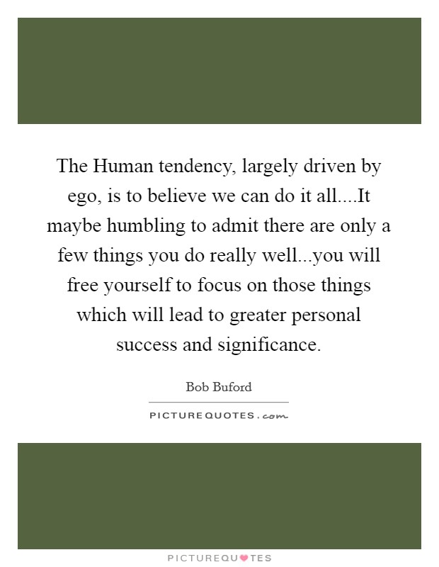 The Human tendency, largely driven by ego, is to believe we can do it all....It maybe humbling to admit there are only a few things you do really well...you will free yourself to focus on those things which will lead to greater personal success and significance Picture Quote #1
