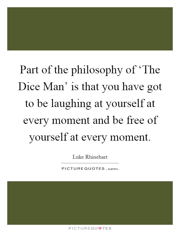 Part of the philosophy of 'The Dice Man' is that you have got to be laughing at yourself at every moment and be free of yourself at every moment Picture Quote #1