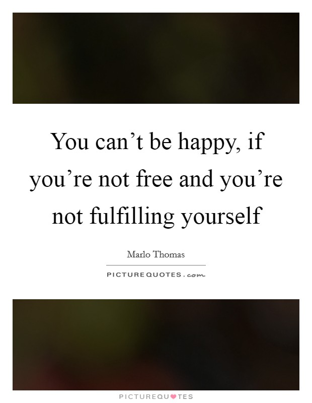 You can't be happy, if you're not free and you're not fulfilling yourself Picture Quote #1