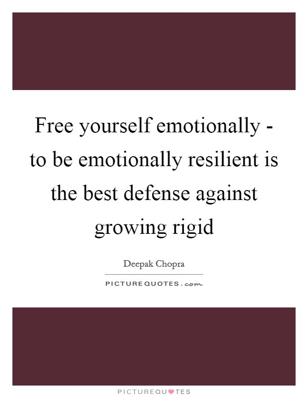 Free yourself emotionally - to be emotionally resilient is the best defense against growing rigid Picture Quote #1