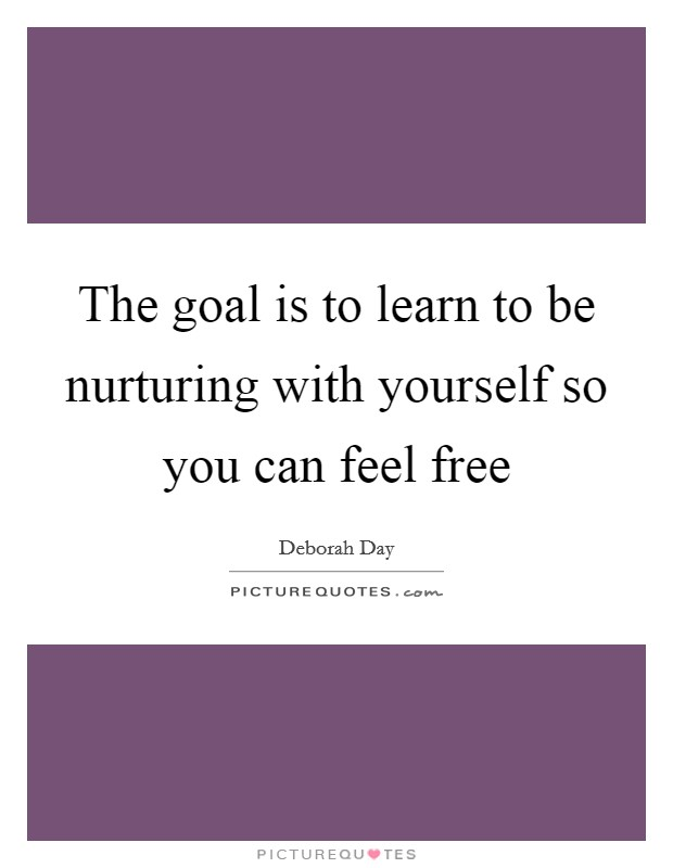 The goal is to learn to be nurturing with yourself so you can feel free Picture Quote #1