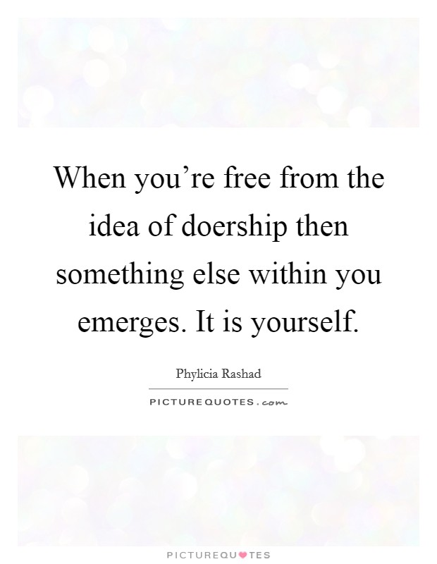 When you're free from the idea of doership then something else within you emerges. It is yourself Picture Quote #1