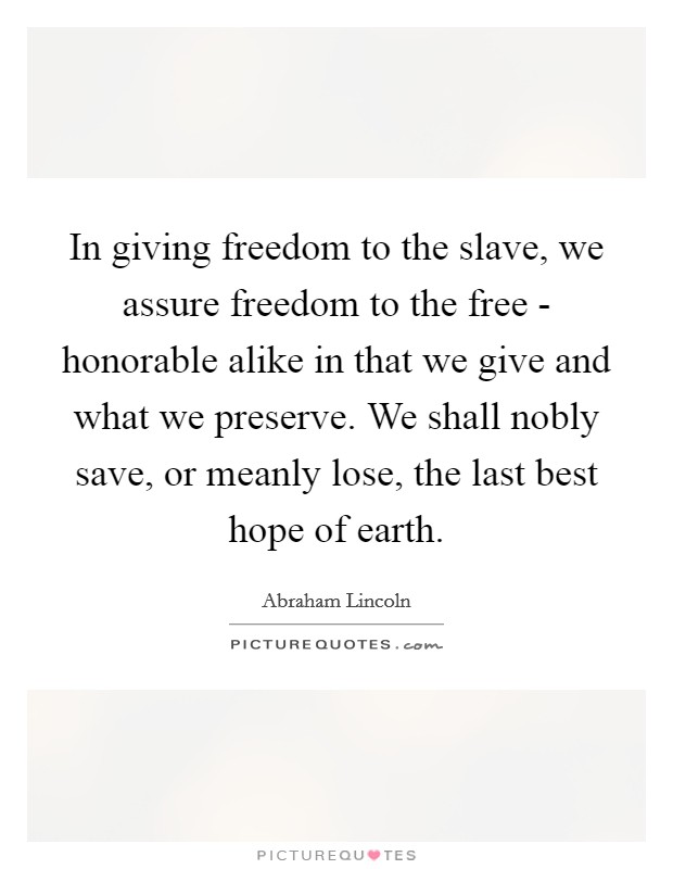 In giving freedom to the slave, we assure freedom to the free - honorable alike in that we give and what we preserve. We shall nobly save, or meanly lose, the last best hope of earth Picture Quote #1
