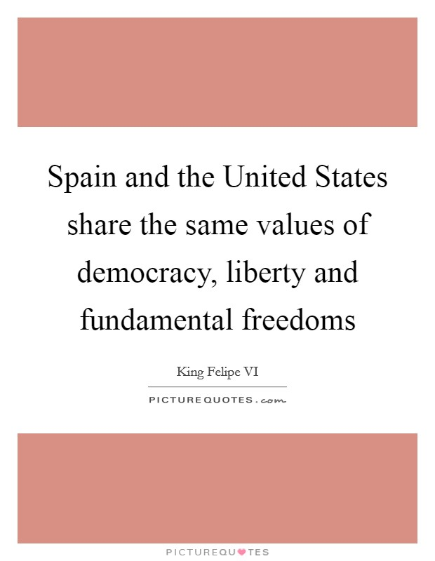 Spain and the United States share the same values of democracy, liberty and fundamental freedoms Picture Quote #1