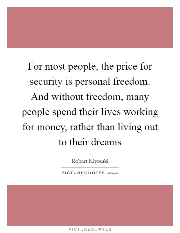 For most people, the price for security is personal freedom. And without freedom, many people spend their lives working for money, rather than living out to their dreams Picture Quote #1