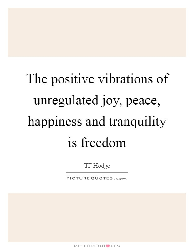 The positive vibrations of unregulated joy, peace, happiness and tranquility is freedom Picture Quote #1