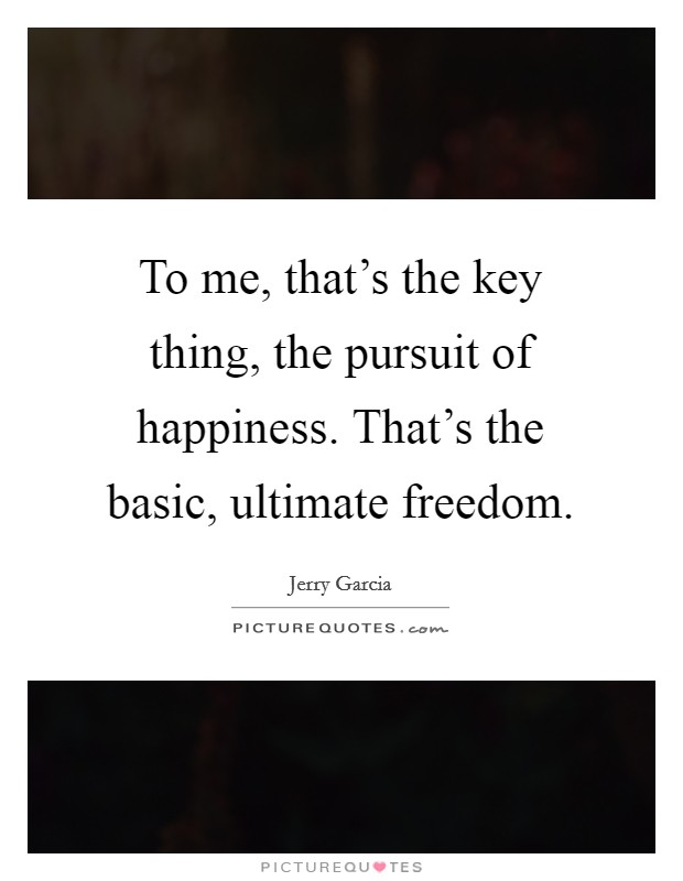 To me, that's the key thing, the pursuit of happiness. That's the basic, ultimate freedom. Picture Quote #1