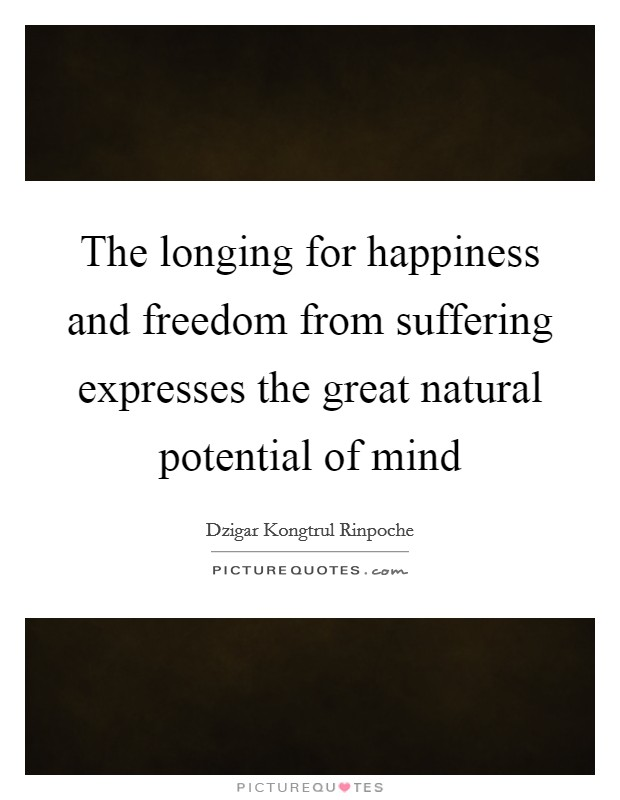The longing for happiness and freedom from suffering expresses the great natural potential of mind Picture Quote #1