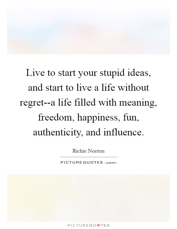 Live to start your stupid ideas, and start to live a life without regret--a life filled with meaning, freedom, happiness, fun, authenticity, and influence Picture Quote #1