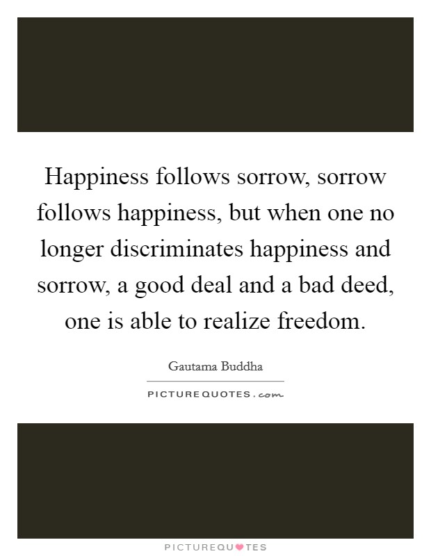 Happiness follows sorrow, sorrow follows happiness, but when one no longer discriminates happiness and sorrow, a good deal and a bad deed, one is able to realize freedom Picture Quote #1