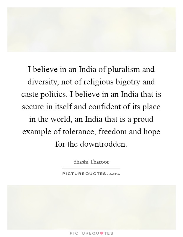 I believe in an India of pluralism and diversity, not of religious bigotry and caste politics. I believe in an India that is secure in itself and confident of its place in the world, an India that is a proud example of tolerance, freedom and hope for the downtrodden Picture Quote #1