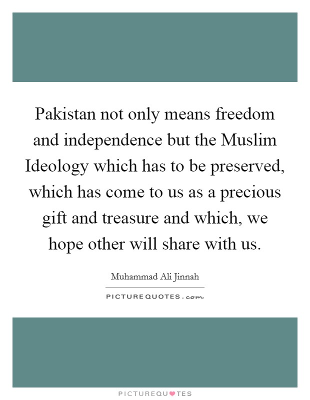 Pakistan not only means freedom and independence but the Muslim Ideology which has to be preserved, which has come to us as a precious gift and treasure and which, we hope other will share with us Picture Quote #1