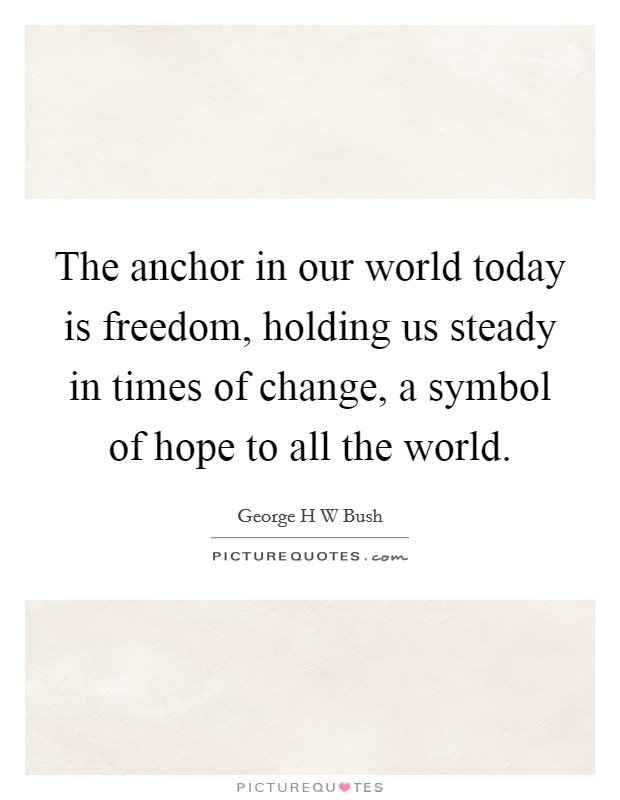 The anchor in our world today is freedom, holding us steady in times of change, a symbol of hope to all the world Picture Quote #1