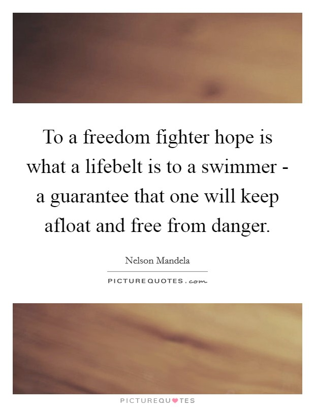 To a freedom fighter hope is what a lifebelt is to a swimmer - a guarantee that one will keep afloat and free from danger Picture Quote #1
