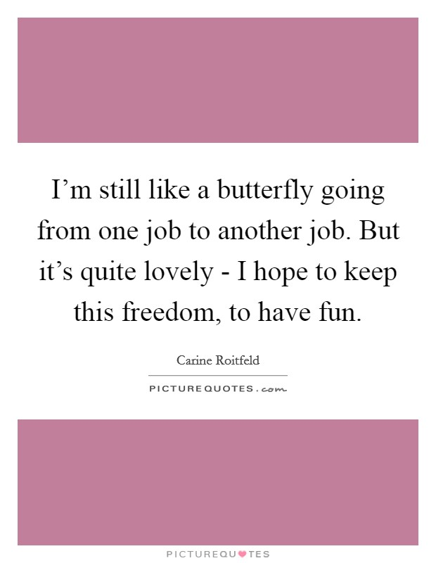 I'm still like a butterfly going from one job to another job. But it's quite lovely - I hope to keep this freedom, to have fun. Picture Quote #1