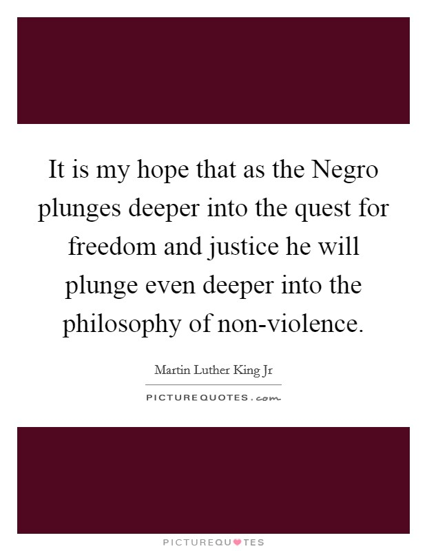 It is my hope that as the Negro plunges deeper into the quest for freedom and justice he will plunge even deeper into the philosophy of non-violence Picture Quote #1