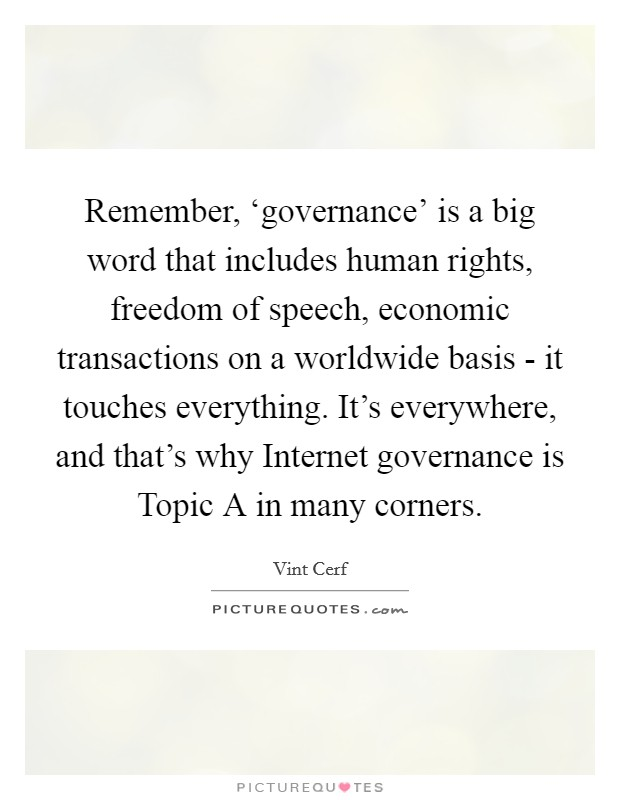 Remember, 'governance' is a big word that includes human rights, freedom of speech, economic transactions on a worldwide basis - it touches everything. It's everywhere, and that's why Internet governance is Topic A in many corners Picture Quote #1