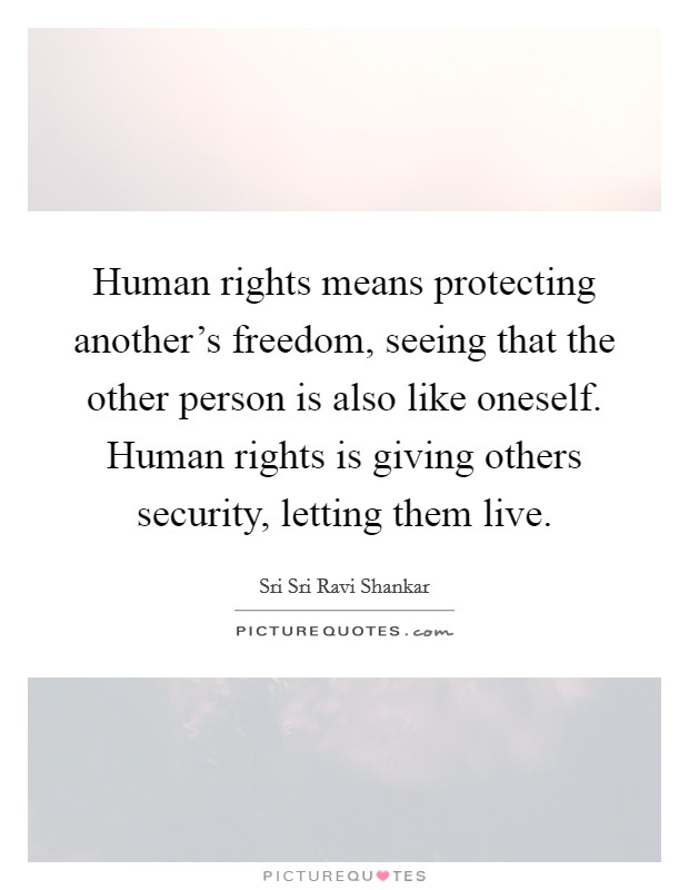 Human rights means protecting another's freedom, seeing that the other person is also like oneself. Human rights is giving others security, letting them live Picture Quote #1