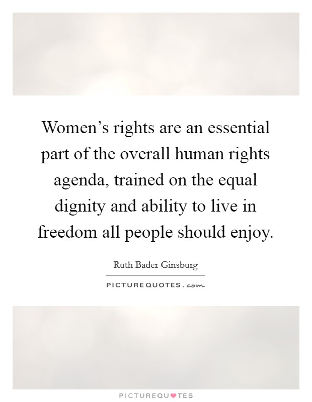 Women's rights are an essential part of the overall human rights agenda, trained on the equal dignity and ability to live in freedom all people should enjoy Picture Quote #1
