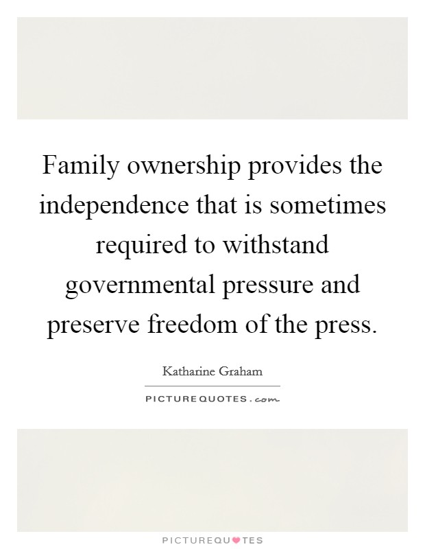 Family ownership provides the independence that is sometimes required to withstand governmental pressure and preserve freedom of the press Picture Quote #1