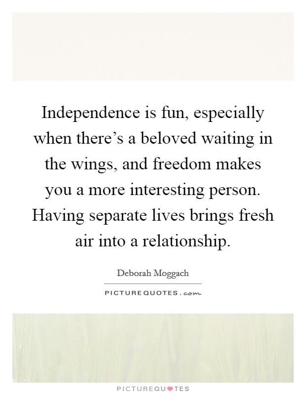 Independence is fun, especially when there's a beloved waiting in the wings, and freedom makes you a more interesting person. Having separate lives brings fresh air into a relationship Picture Quote #1