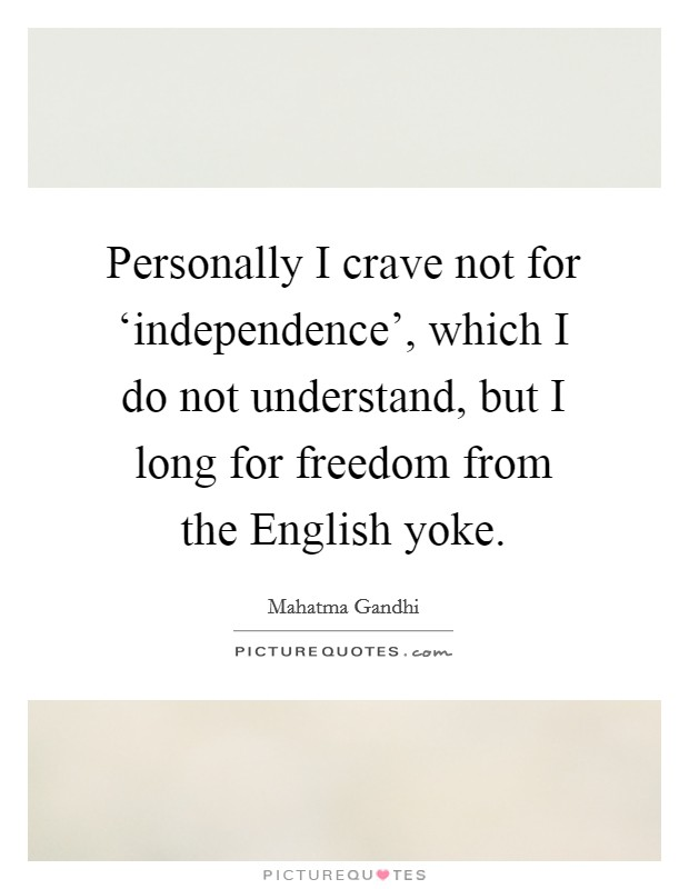Personally I crave not for 'independence', which I do not understand, but I long for freedom from the English yoke Picture Quote #1