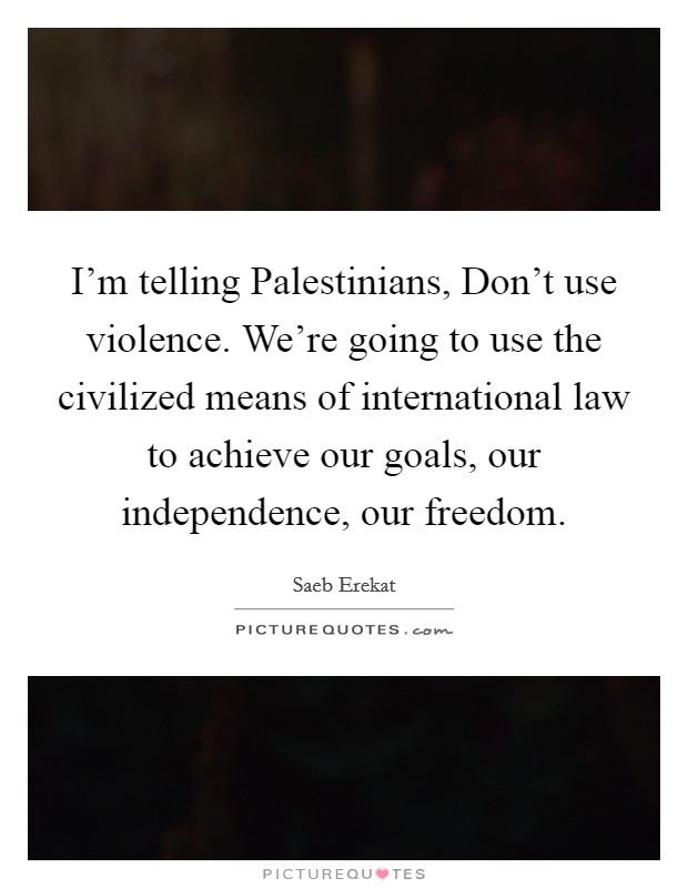 I'm telling Palestinians, Don't use violence. We're going to use the civilized means of international law to achieve our goals, our independence, our freedom Picture Quote #1