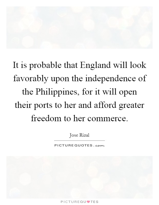 It is probable that England will look favorably upon the independence of the Philippines, for it will open their ports to her and afford greater freedom to her commerce Picture Quote #1