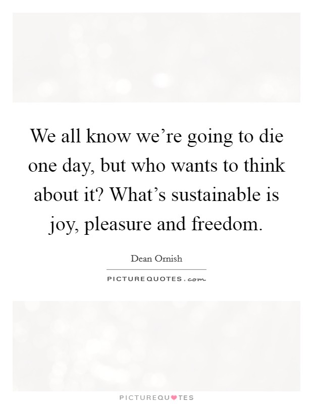 We all know we're going to die one day, but who wants to think about it? What's sustainable is joy, pleasure and freedom Picture Quote #1