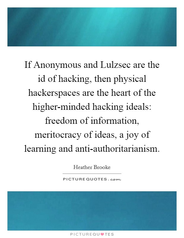If Anonymous and Lulzsec are the id of hacking, then physical hackerspaces are the heart of the higher-minded hacking ideals: freedom of information, meritocracy of ideas, a joy of learning and anti-authoritarianism Picture Quote #1