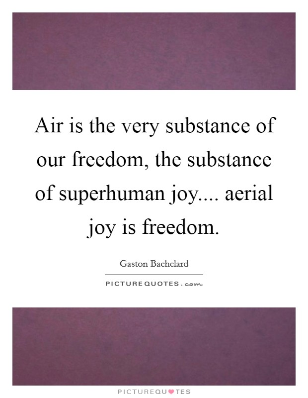 Air is the very substance of our freedom, the substance of superhuman joy.... aerial joy is freedom Picture Quote #1