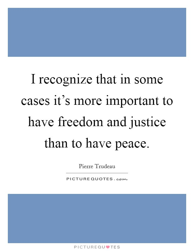 I recognize that in some cases it's more important to have freedom and justice than to have peace Picture Quote #1