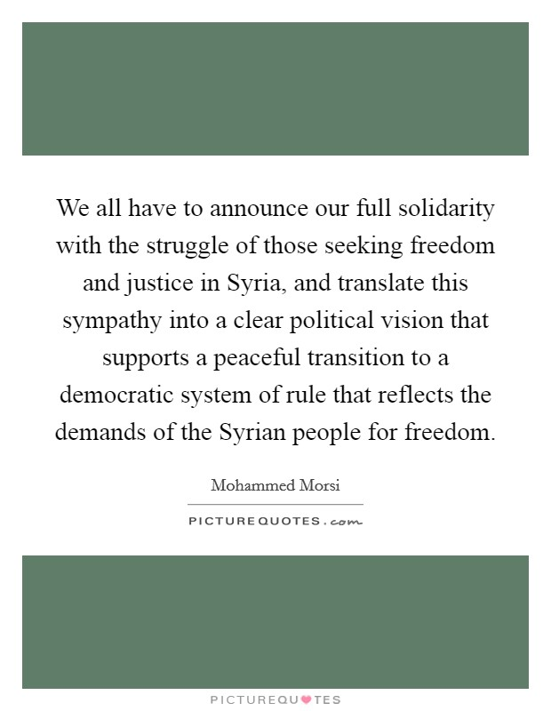 We all have to announce our full solidarity with the struggle of those seeking freedom and justice in Syria, and translate this sympathy into a clear political vision that supports a peaceful transition to a democratic system of rule that reflects the demands of the Syrian people for freedom Picture Quote #1