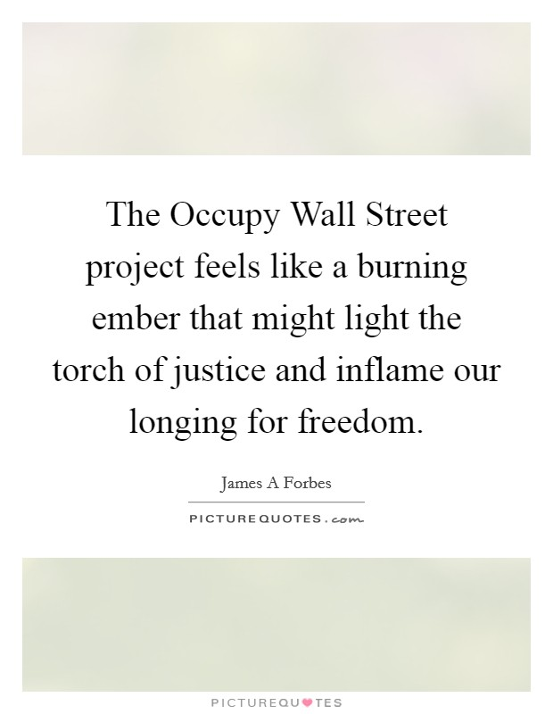 The Occupy Wall Street project feels like a burning ember that might light the torch of justice and inflame our longing for freedom Picture Quote #1