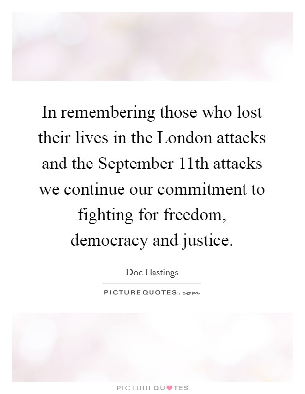 In remembering those who lost their lives in the London attacks and the September 11th attacks we continue our commitment to fighting for freedom, democracy and justice Picture Quote #1