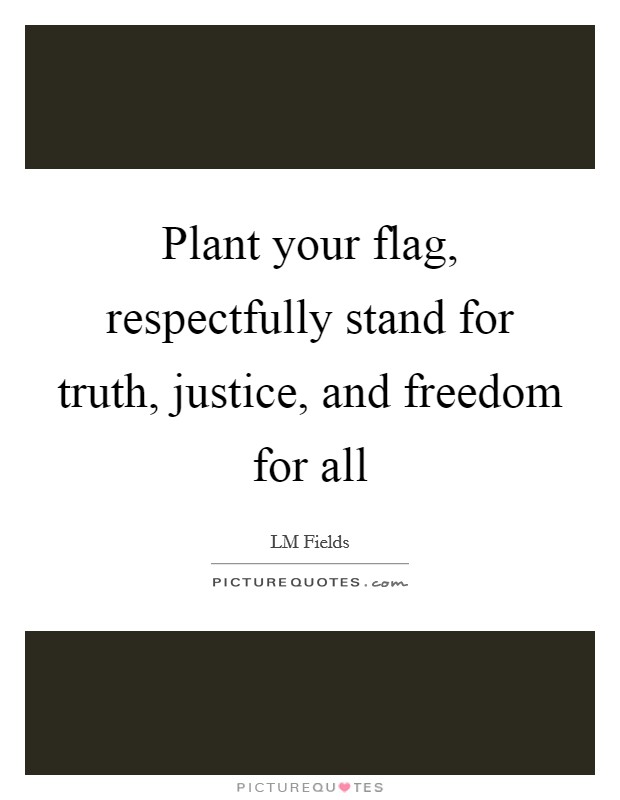Plant your flag, respectfully stand for truth, justice, and freedom for all Picture Quote #1