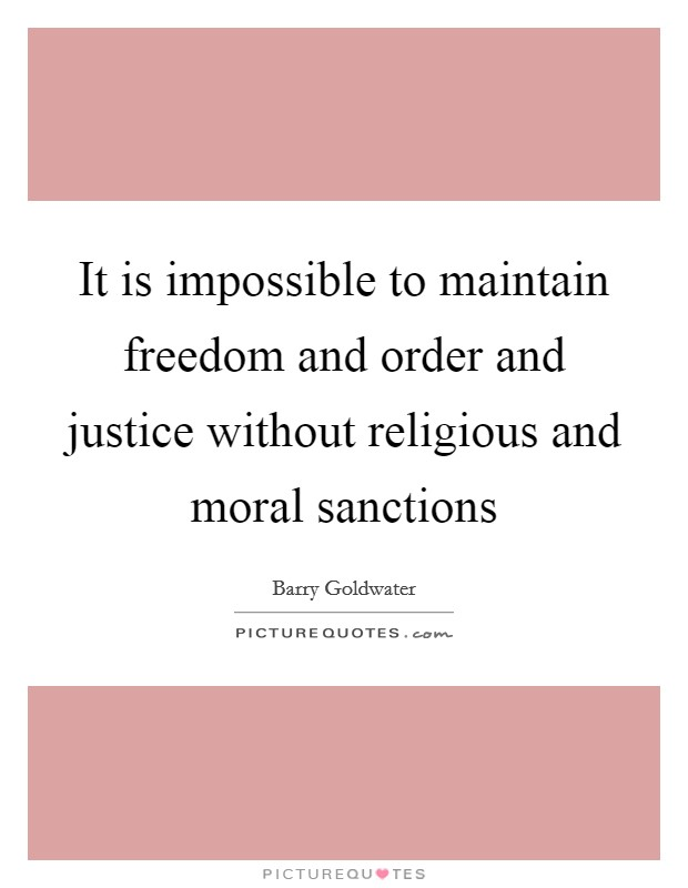 It is impossible to maintain freedom and order and justice without religious and moral sanctions Picture Quote #1