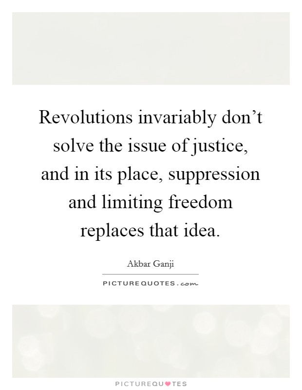 Revolutions invariably don't solve the issue of justice, and in its place, suppression and limiting freedom replaces that idea Picture Quote #1