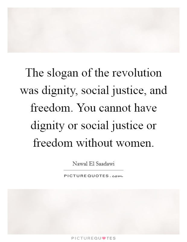 The slogan of the revolution was dignity, social justice, and freedom. You cannot have dignity or social justice or freedom without women Picture Quote #1