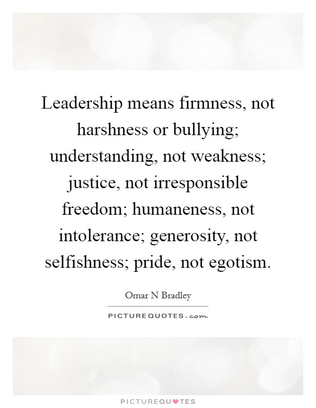 Leadership means firmness, not harshness or bullying; understanding, not weakness; justice, not irresponsible freedom; humaneness, not intolerance; generosity, not selfishness; pride, not egotism Picture Quote #1