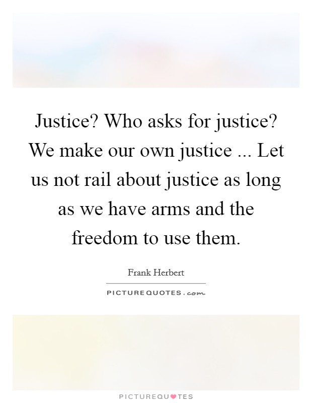Justice? Who asks for justice? We make our own justice ... Let us not rail about justice as long as we have arms and the freedom to use them Picture Quote #1