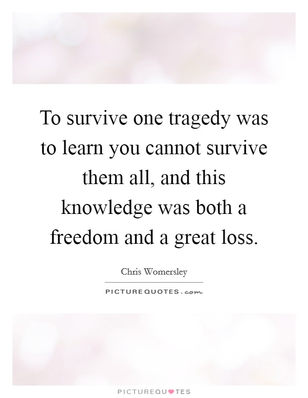 To survive one tragedy was to learn you cannot survive them all, and this knowledge was both a freedom and a great loss Picture Quote #1