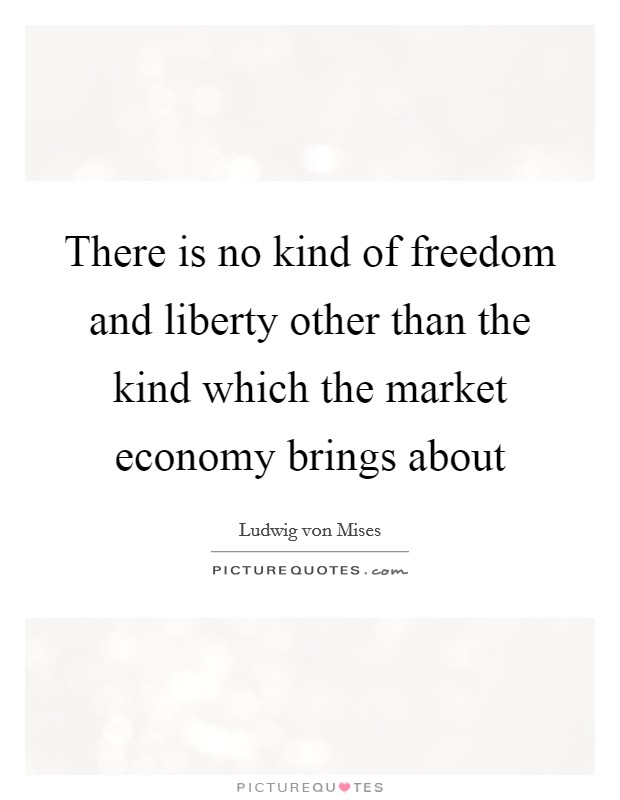 There is no kind of freedom and liberty other than the kind which the market economy brings about Picture Quote #1