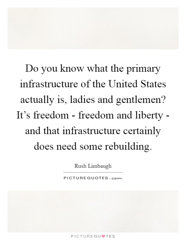 Do you know what the primary infrastructure of the United States actually is, ladies and gentlemen? It's freedom - freedom and liberty - and that infrastructure certainly does need some rebuilding Picture Quote #1