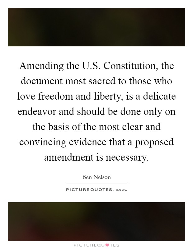 Amending the U.S. Constitution, the document most sacred to those who love freedom and liberty, is a delicate endeavor and should be done only on the basis of the most clear and convincing evidence that a proposed amendment is necessary Picture Quote #1