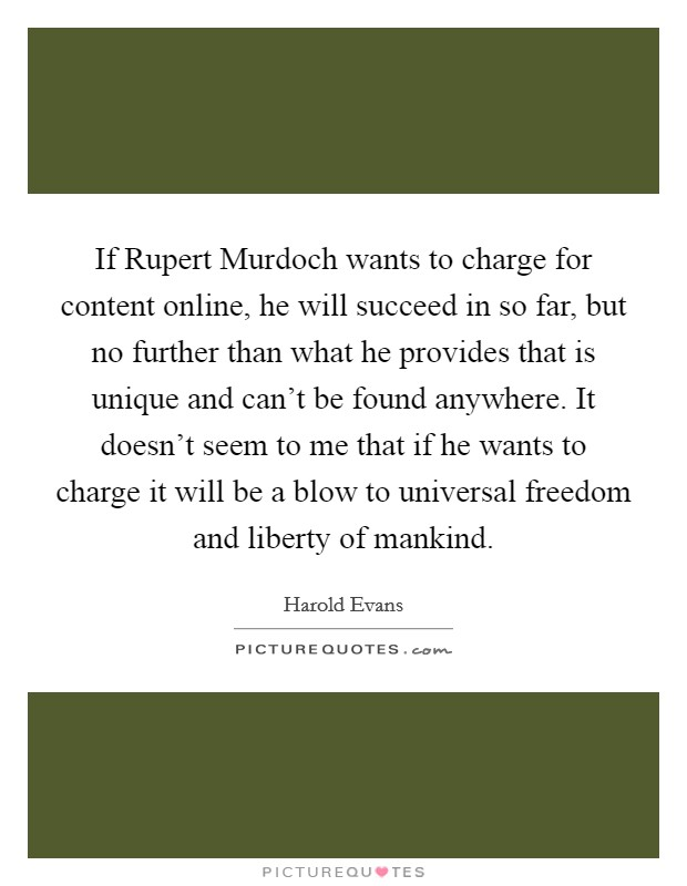 If Rupert Murdoch wants to charge for content online, he will succeed in so far, but no further than what he provides that is unique and can't be found anywhere. It doesn't seem to me that if he wants to charge it will be a blow to universal freedom and liberty of mankind Picture Quote #1
