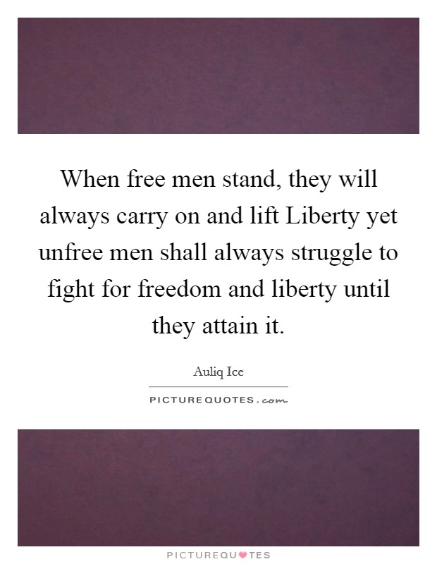 When free men stand, they will always carry on and lift Liberty yet unfree men shall always struggle to fight for freedom and liberty until they attain it Picture Quote #1