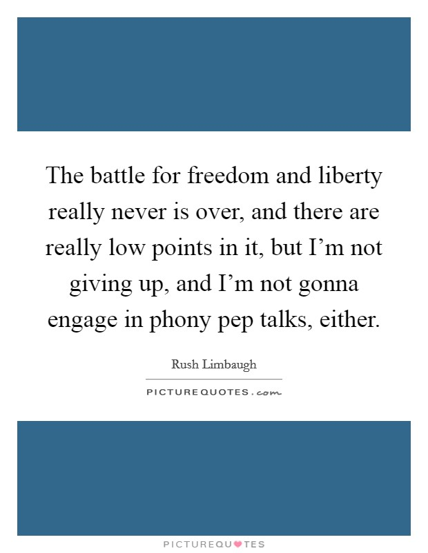 The battle for freedom and liberty really never is over, and there are really low points in it, but I'm not giving up, and I'm not gonna engage in phony pep talks, either Picture Quote #1