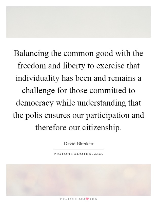 Balancing the common good with the freedom and liberty to exercise that individuality has been and remains a challenge for those committed to democracy while understanding that the polis ensures our participation and therefore our citizenship Picture Quote #1