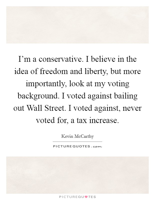 I'm a conservative. I believe in the idea of freedom and liberty, but more importantly, look at my voting background. I voted against bailing out Wall Street. I voted against, never voted for, a tax increase Picture Quote #1